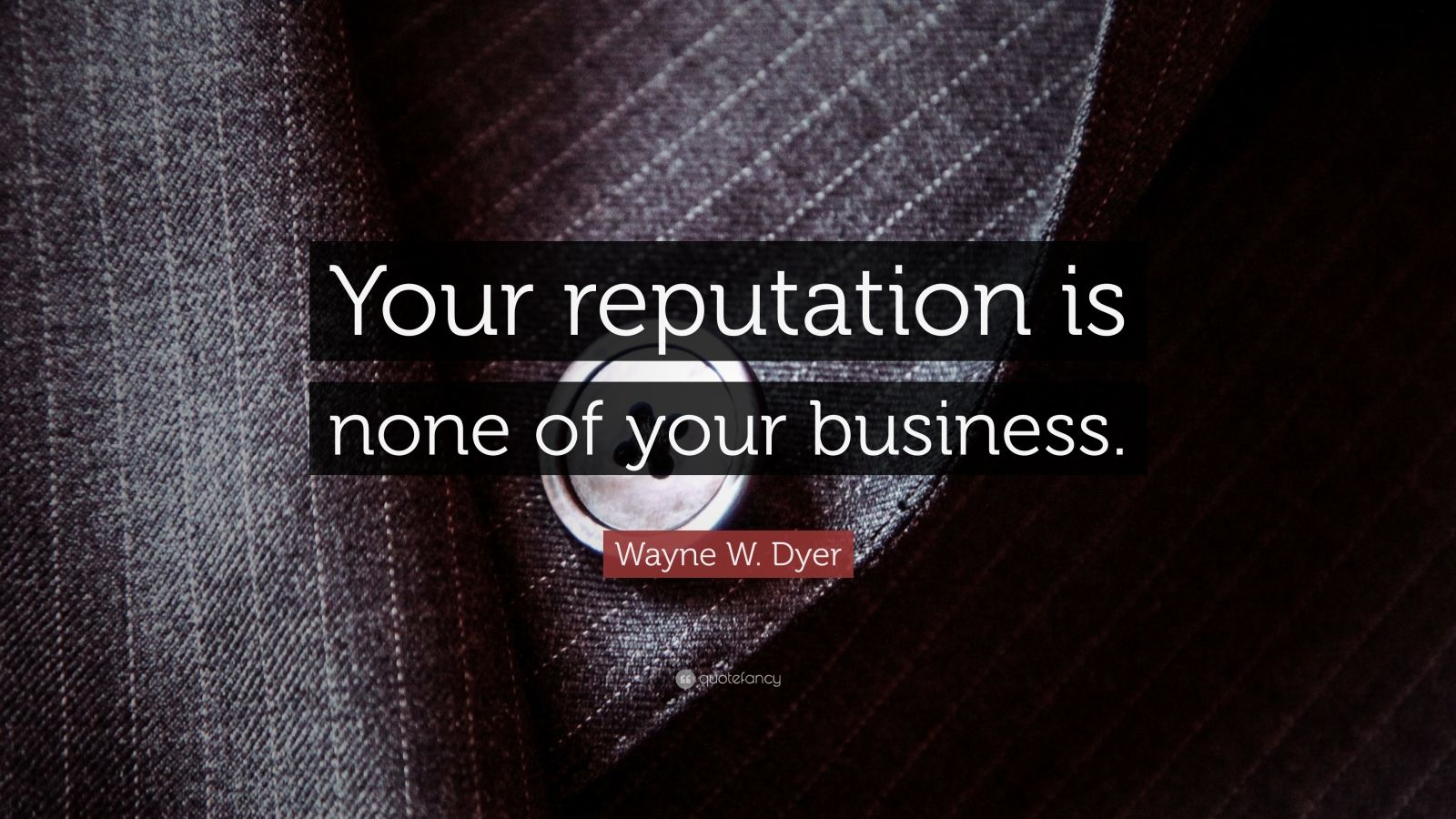 """Wayne W. Dyer Quote: """"Your reputation is none of your business."""""""