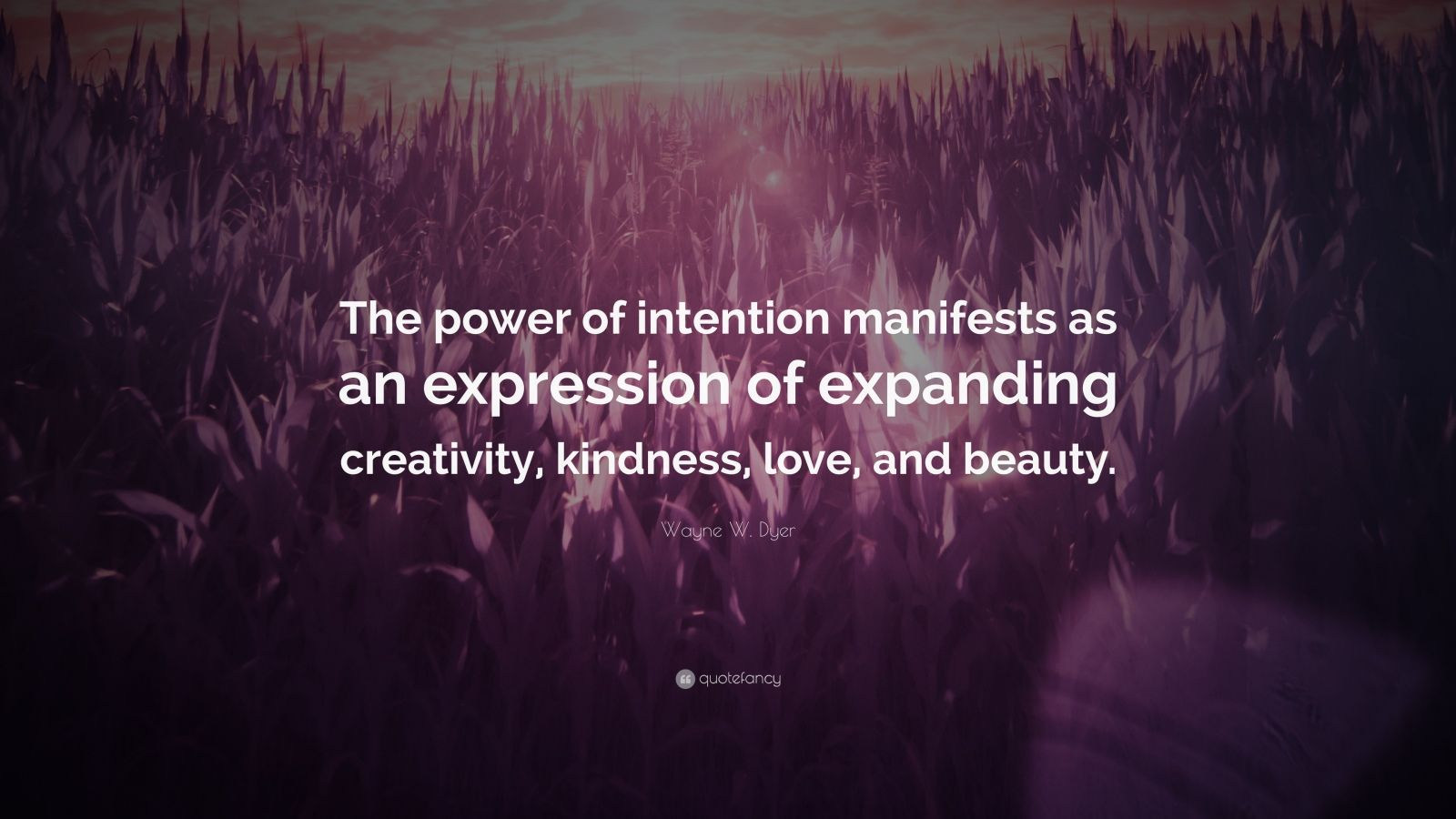 """Wayne W. Dyer Quote: """"The power of intention manifests as an expression of expanding creativity, kindness, love, and beauty."""""""
