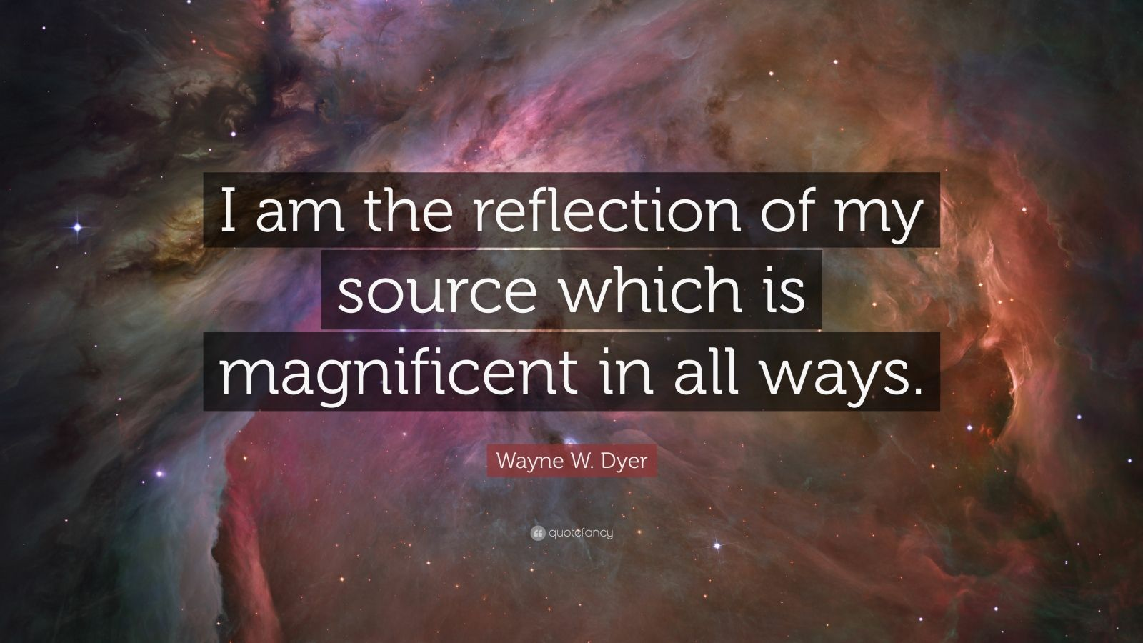 """Wayne W. Dyer Quote: """"I am the reflection of my source which is magnificent in all ways."""""""