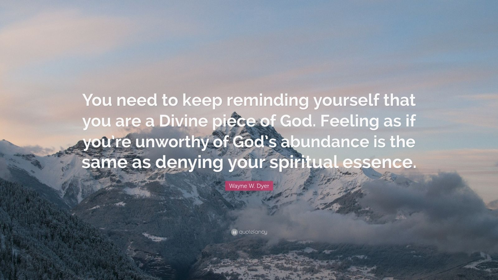 """Wayne W. Dyer Quote: """"You need to keep reminding yourself that you are a Divine piece of God. Feeling as if you're unworthy of God's abundance is the same as denying your spiritual essence."""""""