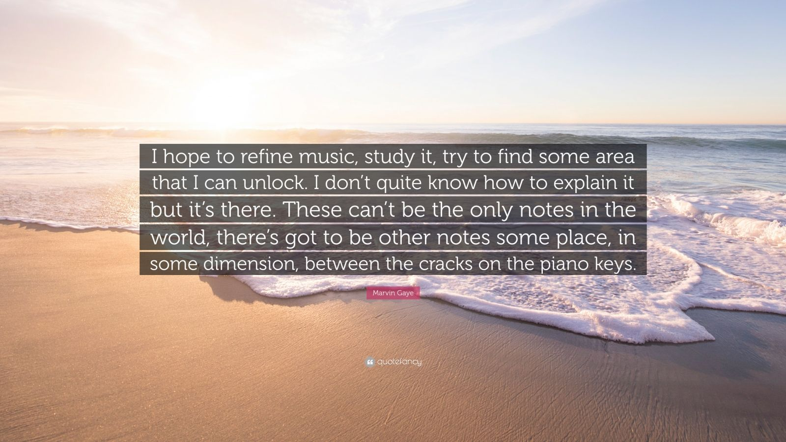 """Marvin Gaye Quote: """"I hope to refine music, study it, try to find some area that I can unlock. I don't quite know how to explain it but it's there. These can't be the only notes in the world, there's got to be other notes some place, in some dimension, between the cracks on the piano keys."""""""