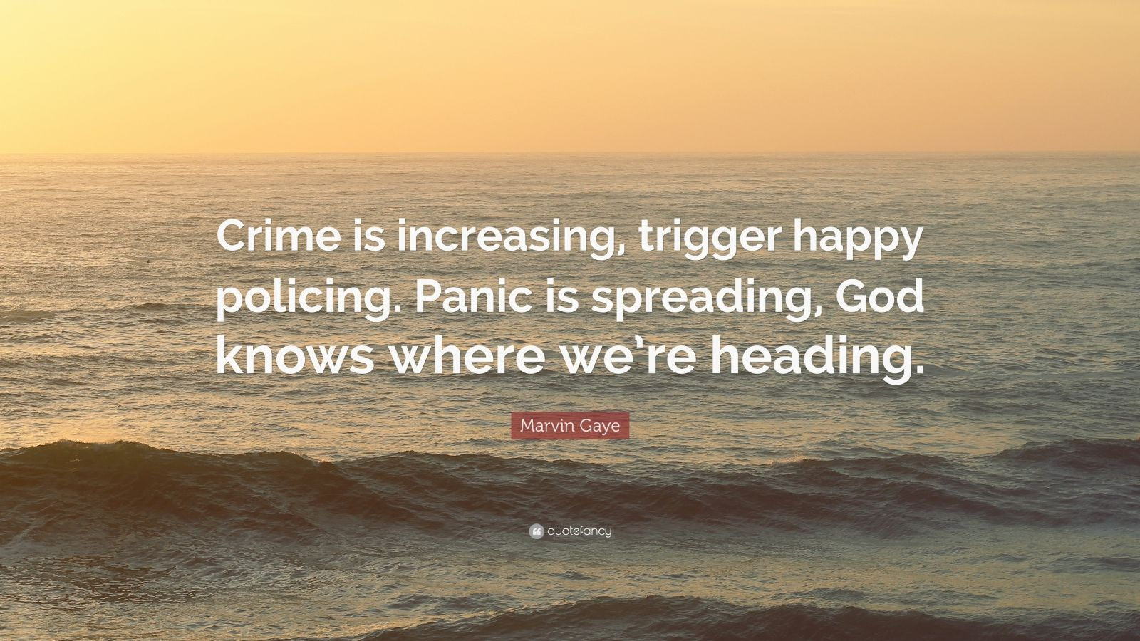 """Marvin Gaye Quote: """"Crime is increasing, trigger happy policing. Panic is spreading, God knows where we're heading."""""""