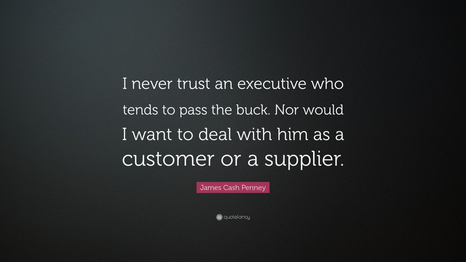 """James Cash Penney Quote: """"I never trust an executive who tends to pass the buck. Nor would I want to deal with him as a customer or a supplier."""""""