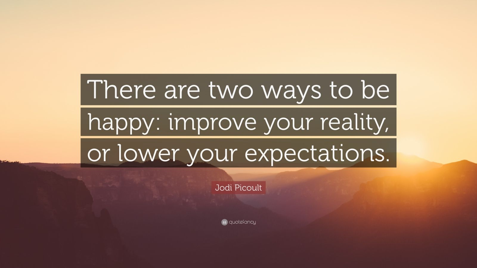 "Jodi Picoult Quote: ""There are two ways to be happy: improve your reality, or lower your expectations."""