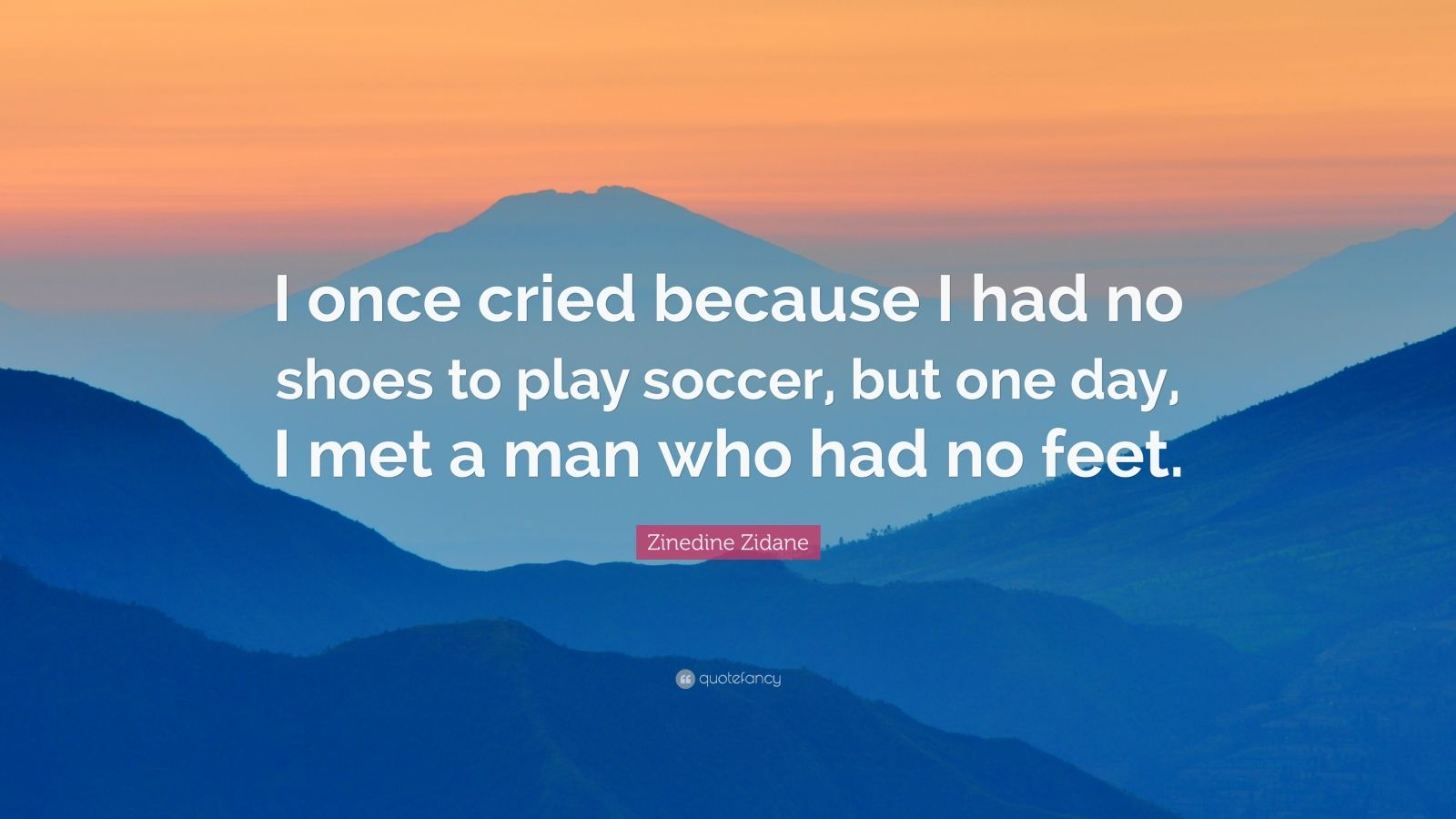 """Zinedine Zidane Quote: """"I once cried because I had no shoes to play soccer, but one day, I met a man who had no feet."""""""