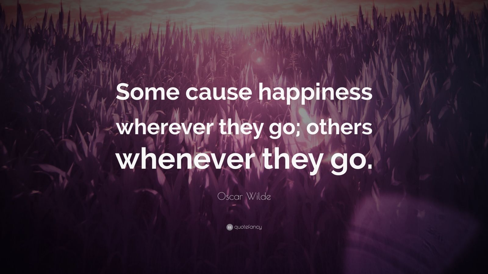 Oscar Wilde Quote Some Cause Happiness Wherever They Go Others