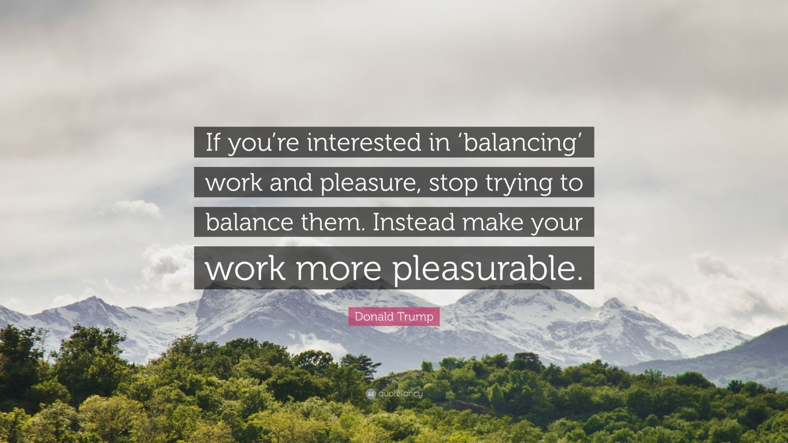 "Donald Trump Quote: ""If you're interested in 'balancing' work and pleasure, stop trying to balance them. Instead make your work more pleasurable."""
