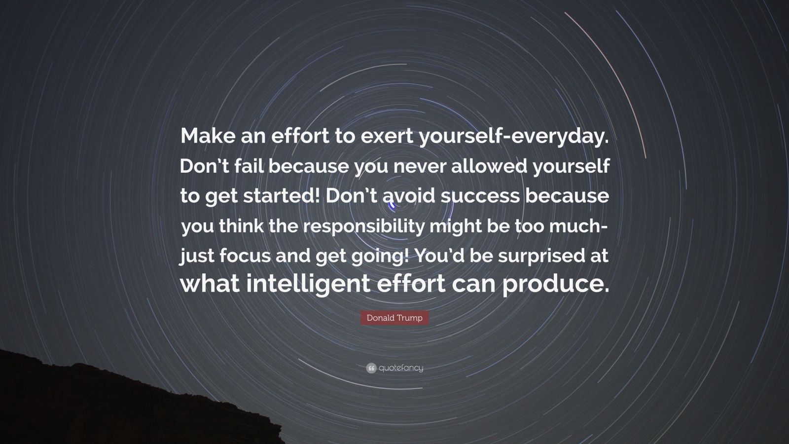 """Donald Trump Quote: """"Make an effort to exert yourself-everyday. Don't fail because you never allowed yourself to get started! Don't avoid success because you think the responsibility might be too much-just focus and get going! You'd be surprised at what intelligent effort can produce."""""""
