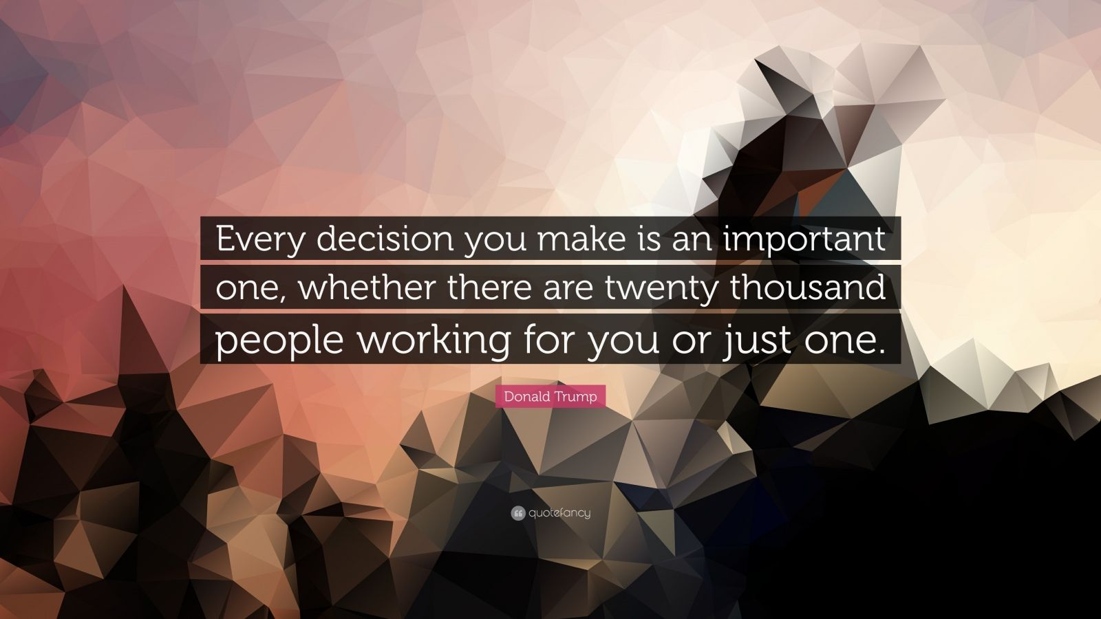 """Donald Trump Quote: """"Every decision you make is an important one, whether there are twenty thousand people working for you or just one."""""""