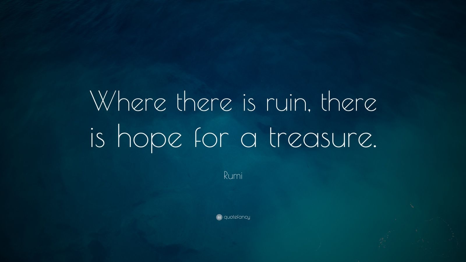 "Rumi Quote: ""Where there is ruin, there is hope for a treasure."""