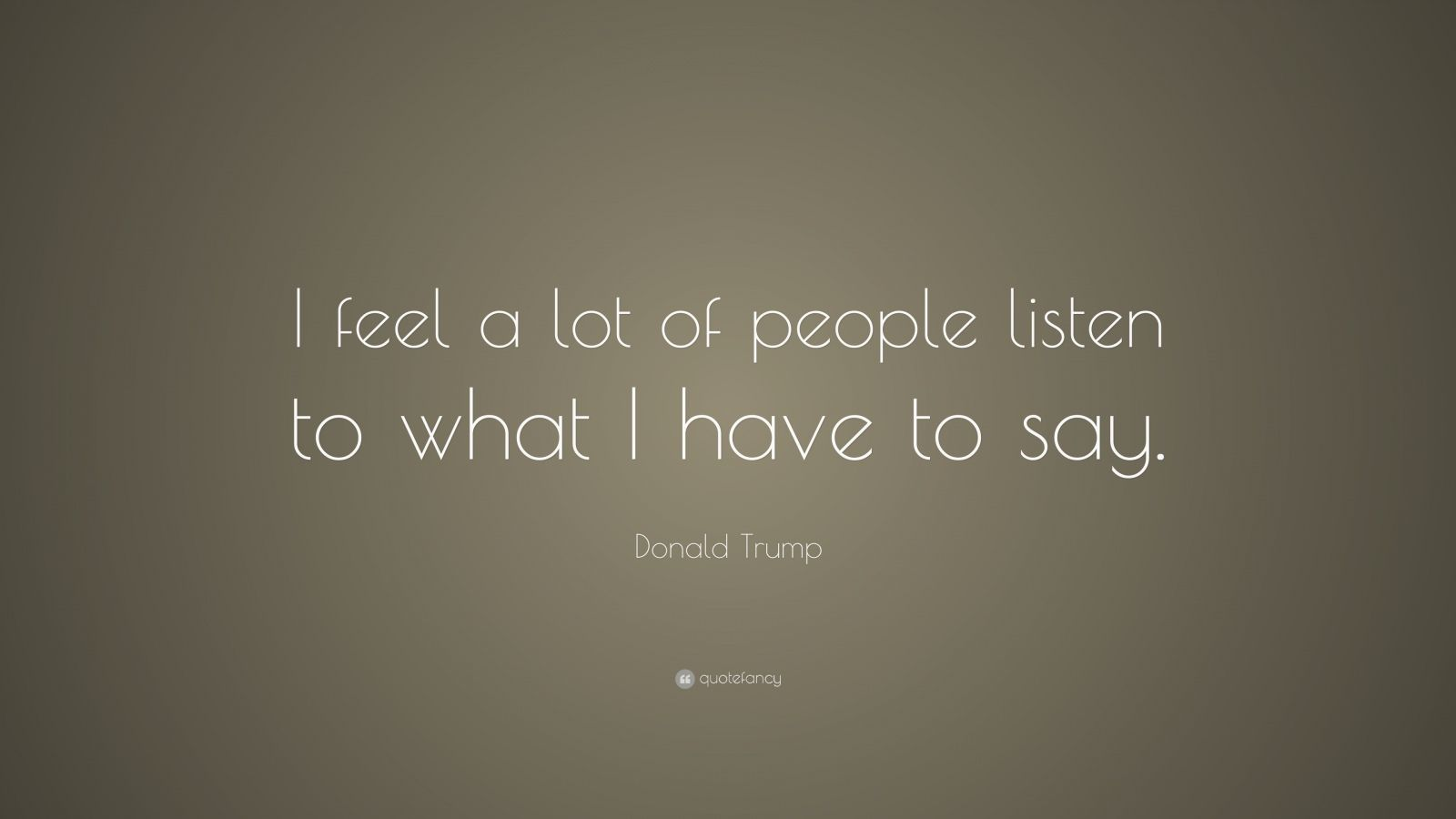 "Donald Trump Quote: ""I feel a lot of people listen to what I have to say."""