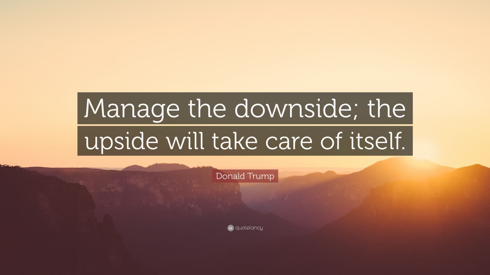 "Donald Trump Quote: ""Manage the downside; the upside will take care of itself."""