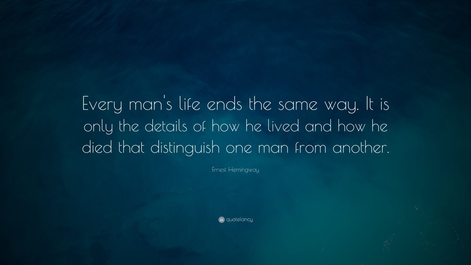 "Ernest Hemingway Quote: ""Every man's life ends the same way. It is only the details of how he lived and how he died that distinguish one man from another."""