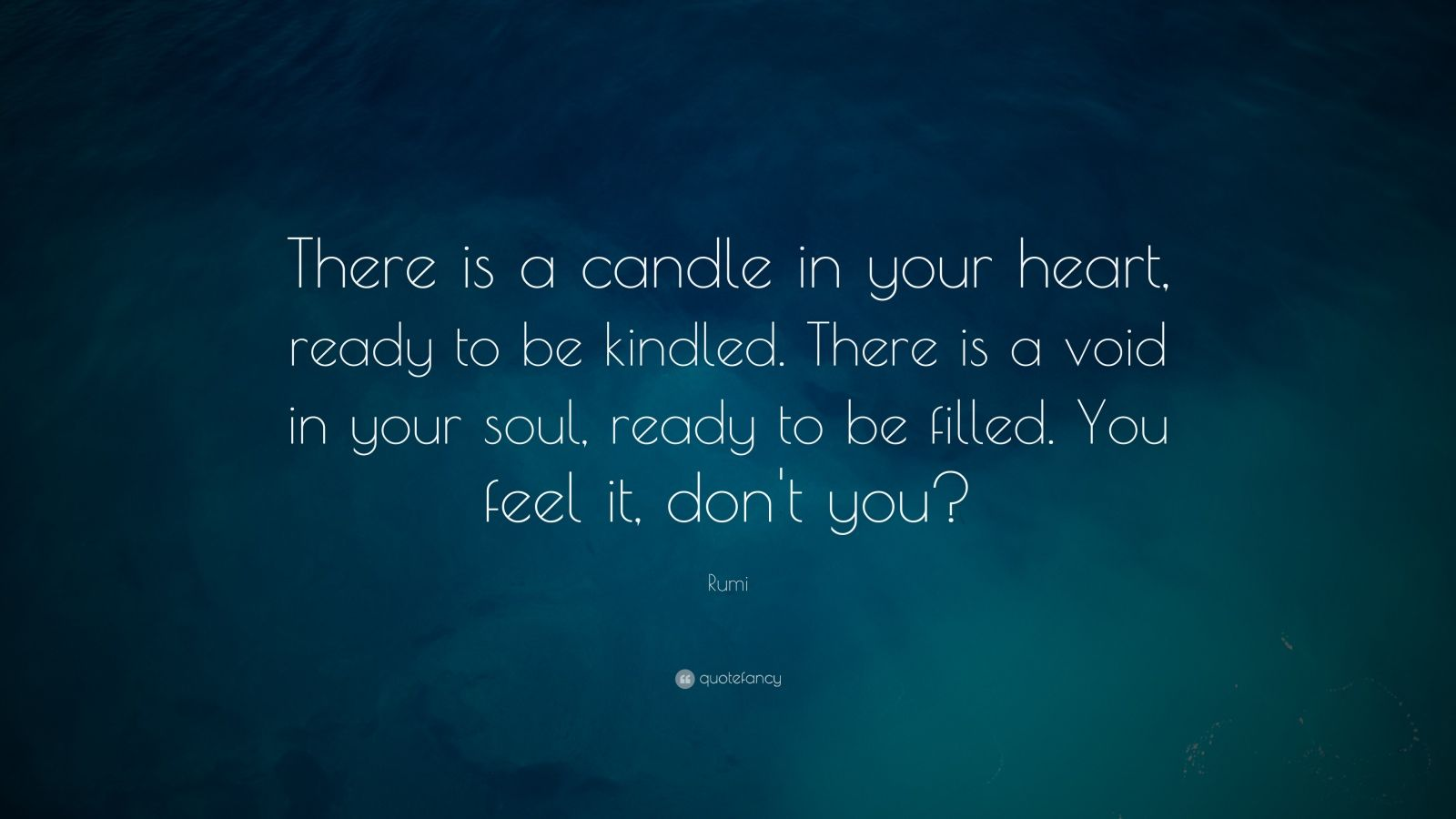 "Rumi Quote: ""There is a candle in your heart, ready to be kindled. There is a void in your soul, ready to be filled. You feel it, don't you?"""