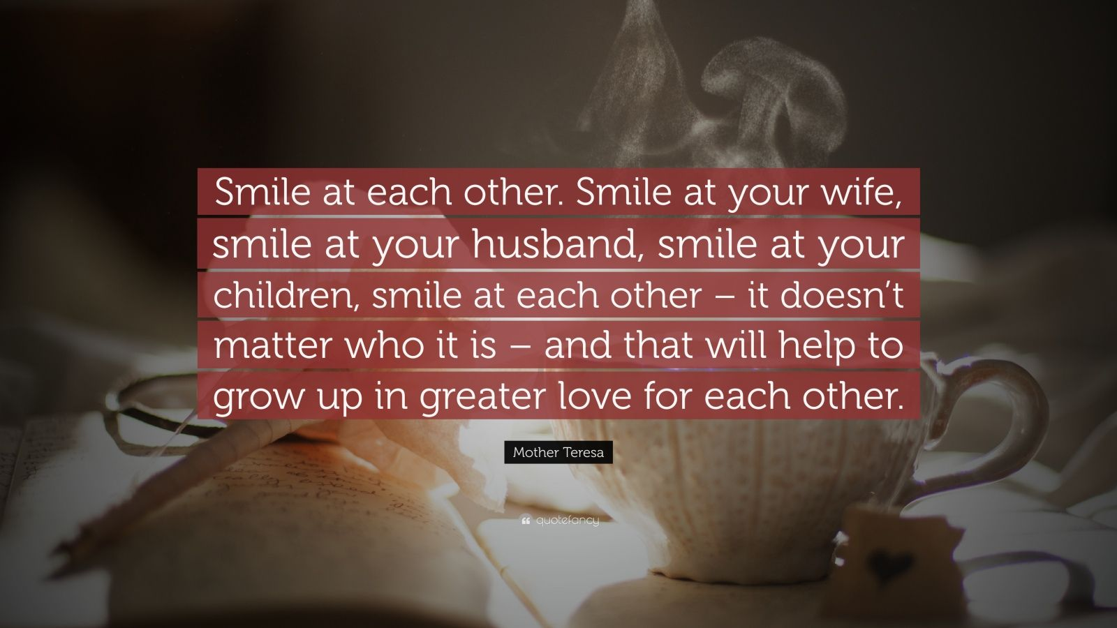 "Mother Teresa Quote: ""Smile at each other. Smile at your wife, smile at your husband, smile at your children, smile at each other – it doesn't matter who it is – and that will help to grow up in greater love for each other."""