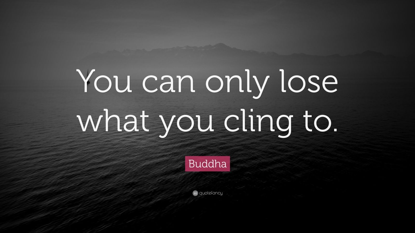 """Buddha Quote: """"You can only lose what you cling to."""""""