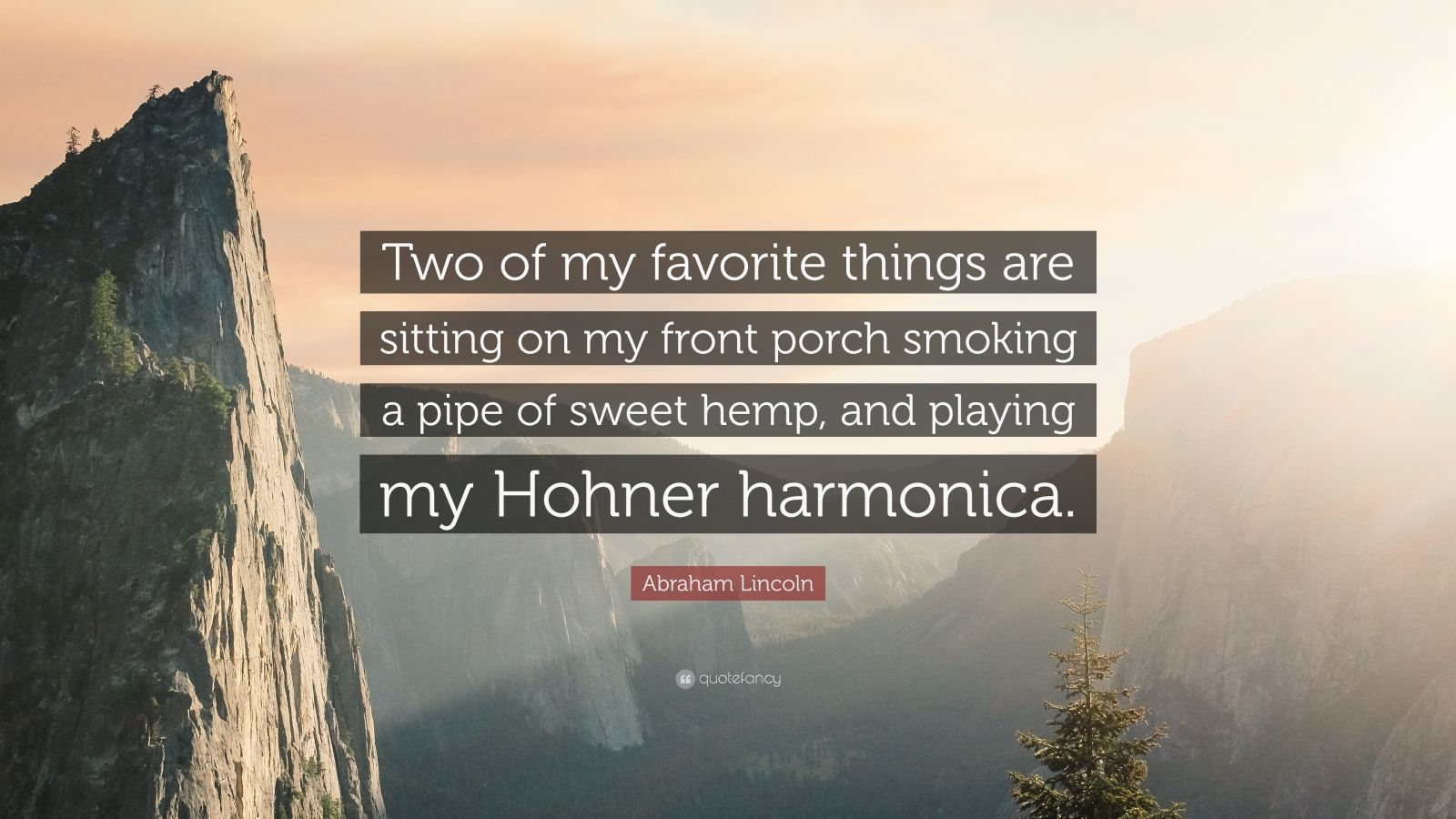 """Abraham Lincoln Quote: """"Two of my favorite things are sitting on my front porch smoking a pipe of sweet hemp, and playing my Hohner harmonica."""""""
