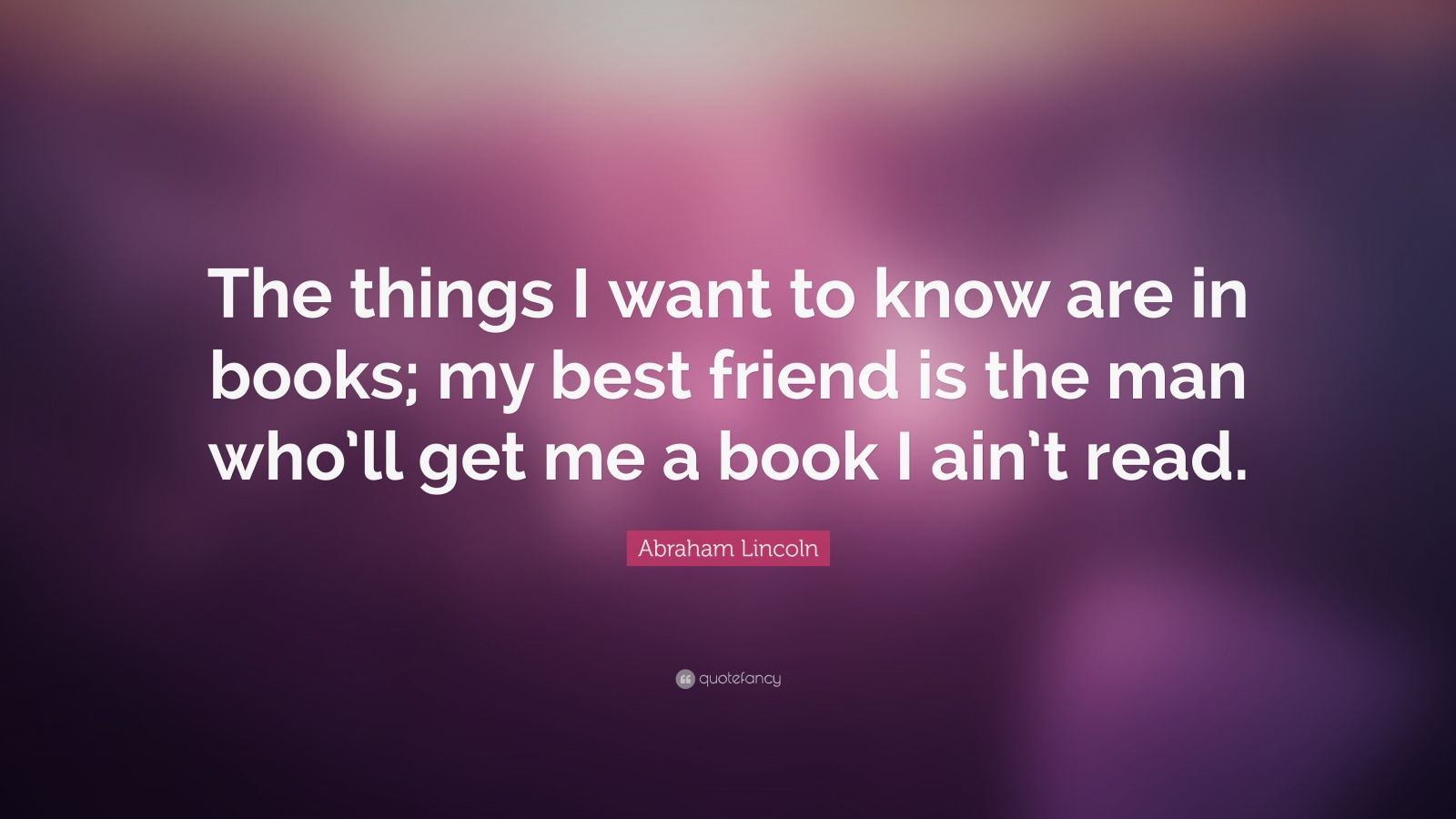 """Abraham Lincoln Quote: """"The things I want to know are in books; my best friend is the man who'll get me a book I ain't read."""""""