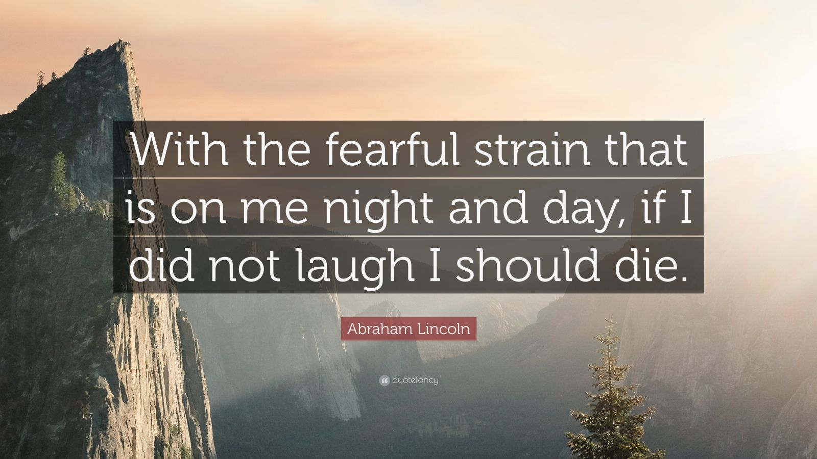 """Abraham Lincoln Quote: """"With the fearful strain that is on me night and day, if I did not laugh I should die."""""""