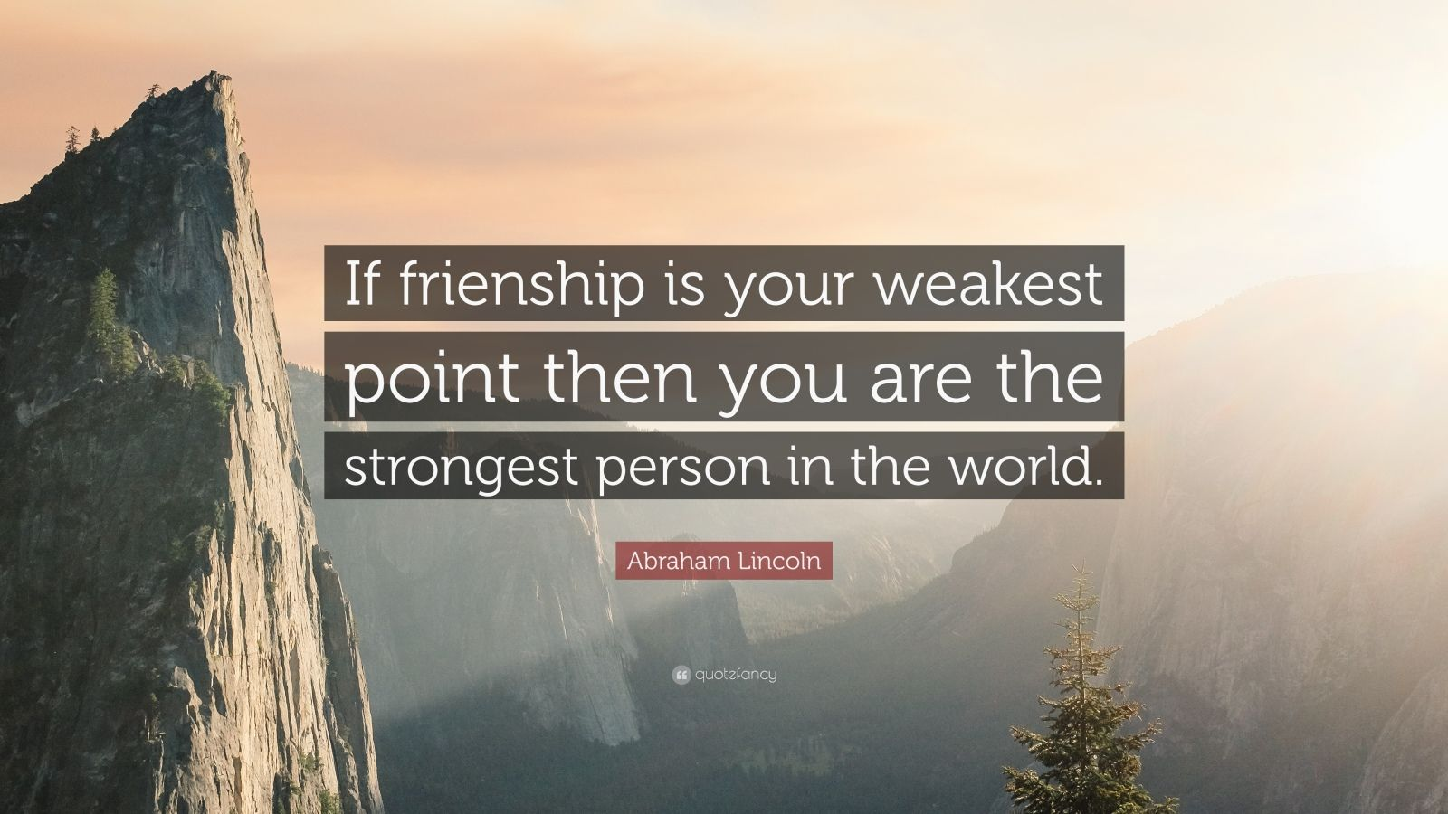 "Abraham Lincoln Quote: ""If frienship is your weakest point then you are the strongest person in the world."""