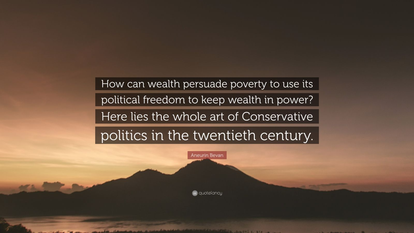 """Aneurin Bevan Quote: """"How can wealth persuade poverty to use its political freedom to keep wealth in power? Here lies the whole art of Conservative politics in the twentieth century."""""""