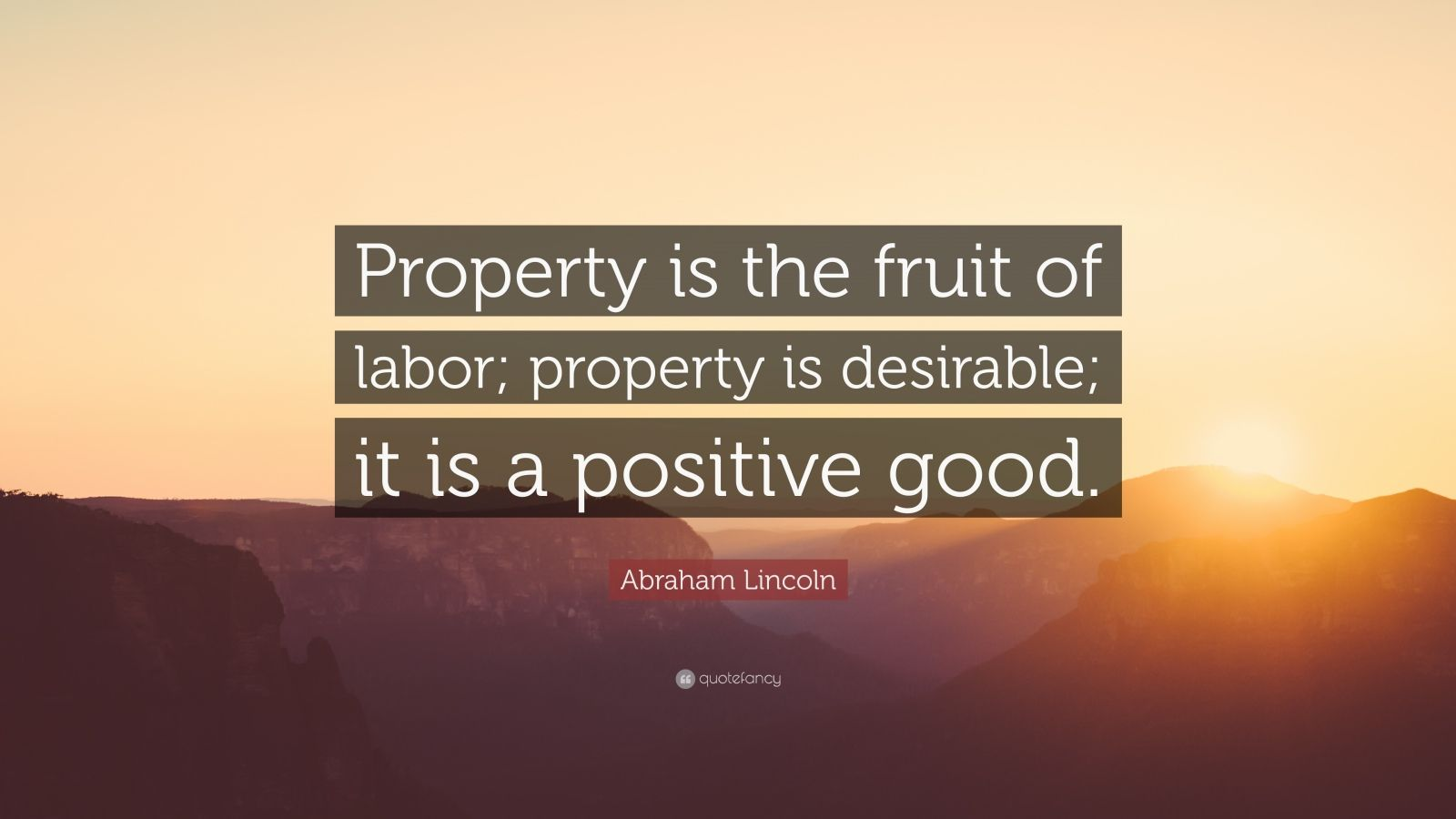 """Abraham Lincoln Quote: """"Property is the fruit of labor; property is desirable; it is a positive good."""""""