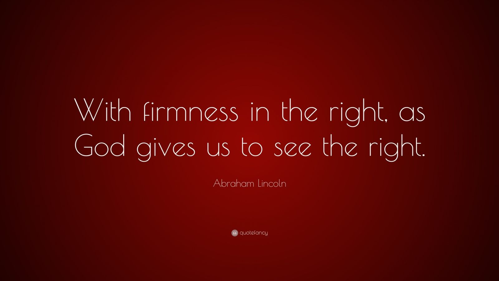 "Abraham Lincoln Quote: ""With firmness in the right, as God gives us to see the right."""