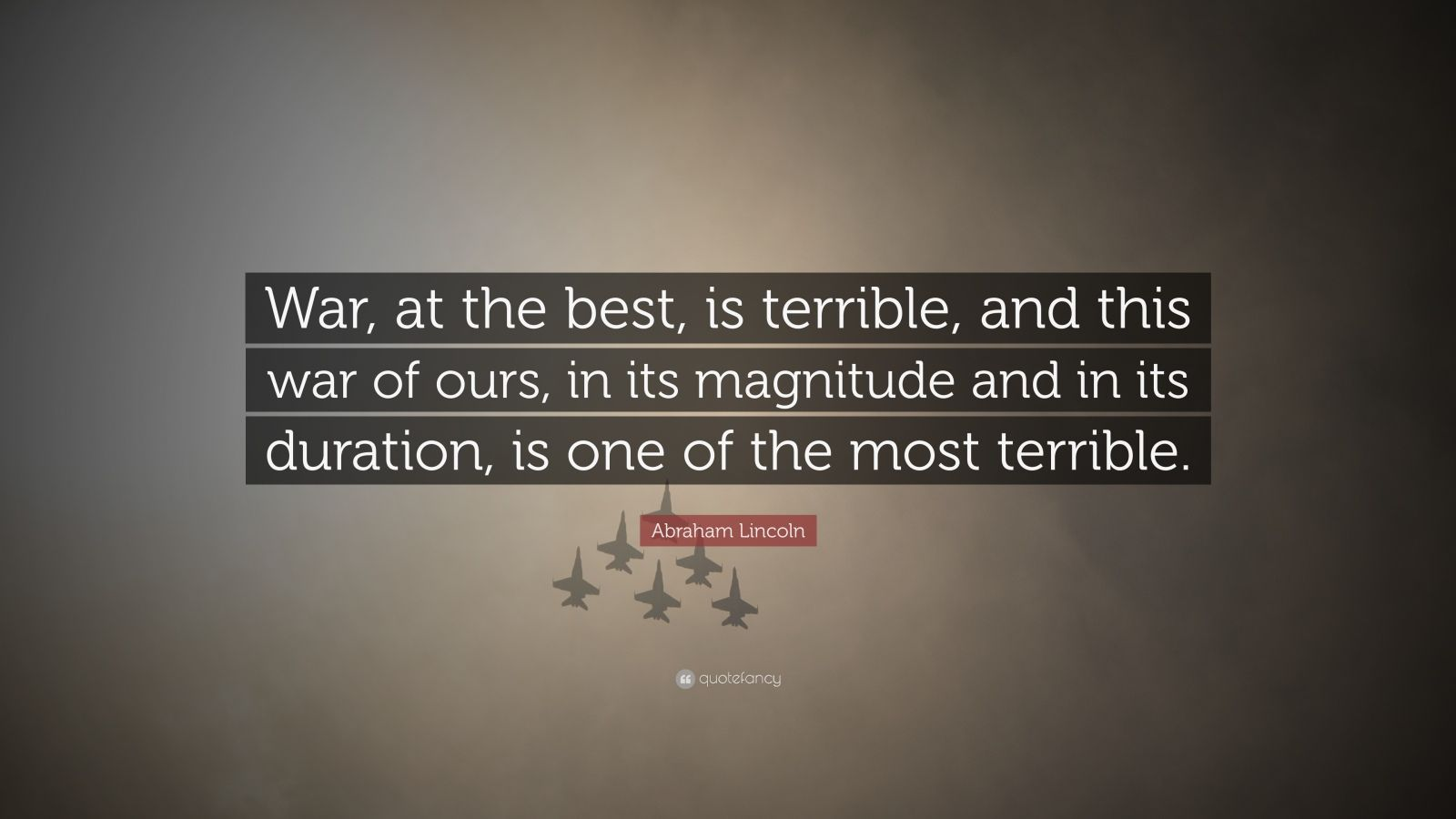 """Abraham Lincoln Quote: """"War, at the best, is terrible, and this war of ours, in its magnitude and in its duration, is one of the most terrible."""""""
