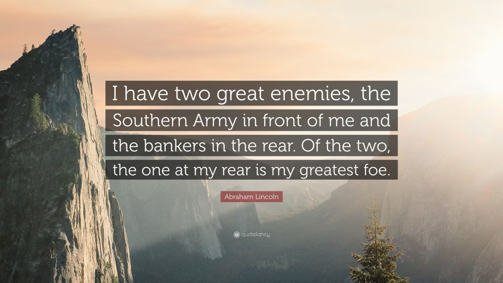 """Abraham Lincoln Quote: """"I have two great enemies, the Southern Army in front of me and the bankers in the rear. Of the two, the one at my rear is my greatest foe."""""""