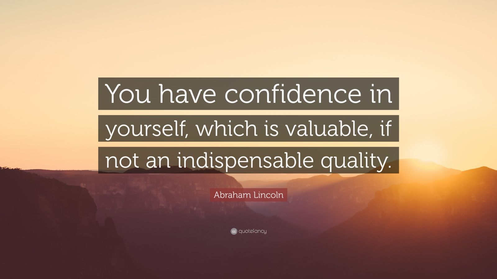 "Abraham Lincoln Quote: ""You have confidence in yourself, which is valuable, if not an indispensable quality."""