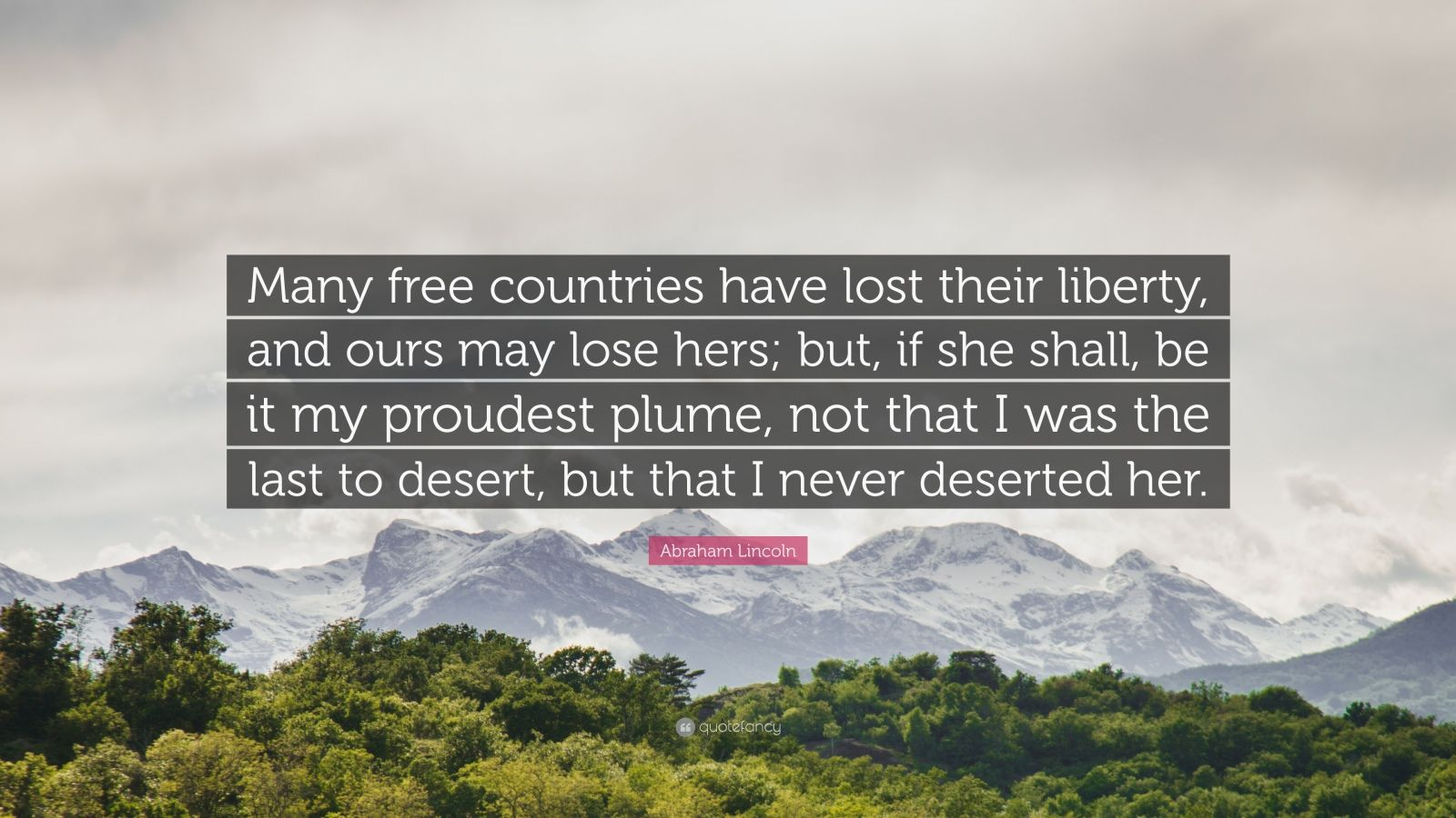 """Abraham Lincoln Quote: """"Many free countries have lost their liberty, and ours may lose hers; but, if she shall, be it my proudest plume, not that I was the last to desert, but that I never deserted her."""""""