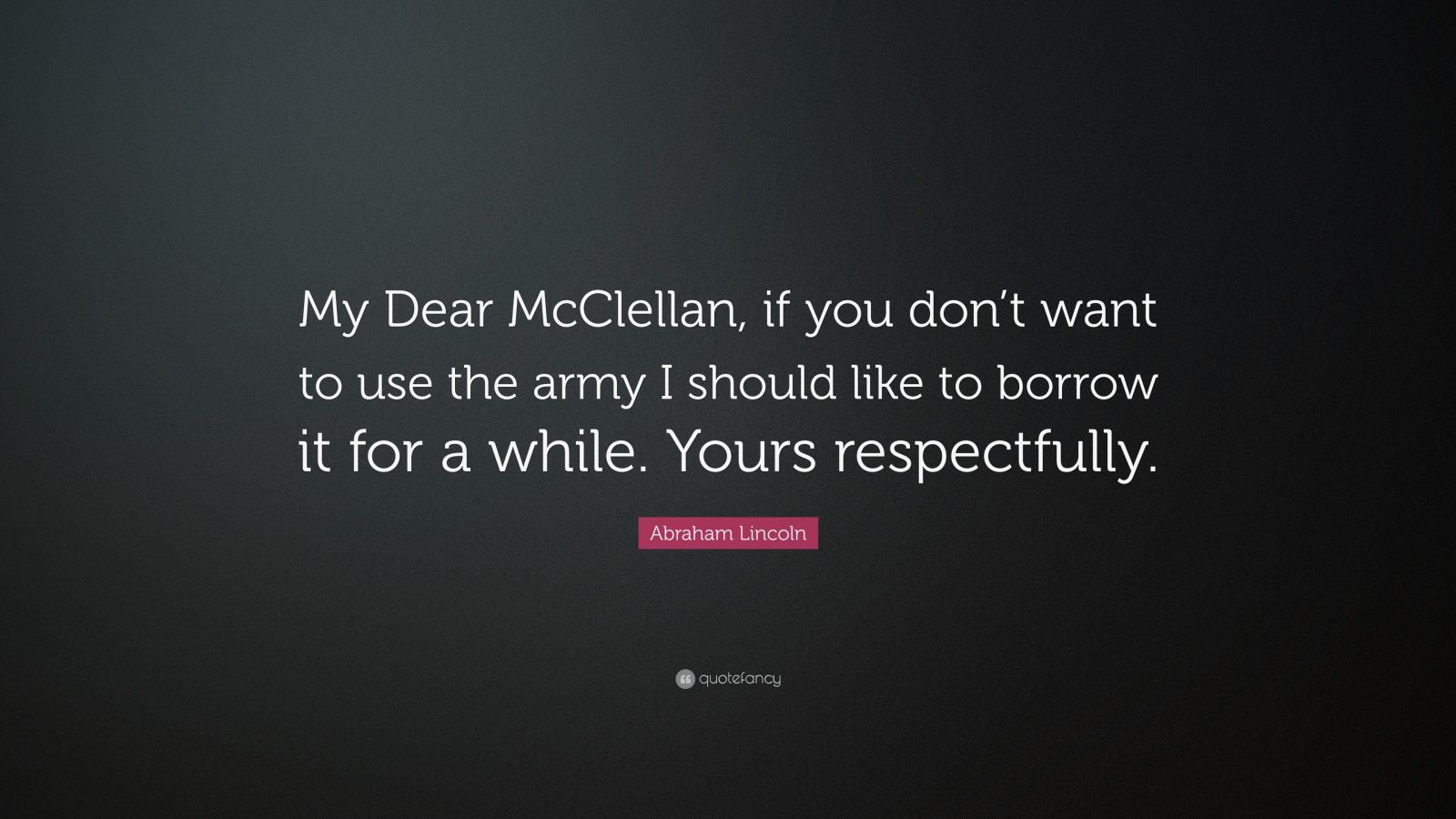 """Abraham Lincoln Quote: """"My Dear McClellan, if you don't want to use the army I should like to borrow it for a while. Yours respectfully."""""""