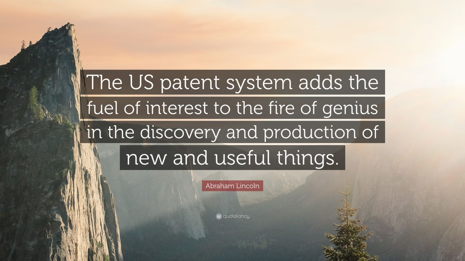 """Abraham Lincoln Quote: """"The US patent system adds the fuel of interest to the fire of genius in the discovery and production of new and useful things."""""""