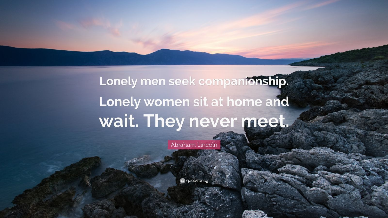 """Abraham Lincoln Quote: """"Lonely men seek companionship. Lonely women sit at home and wait. They never meet."""""""