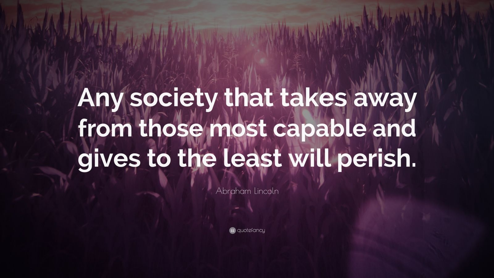 "Abraham Lincoln Quote: ""Any society that takes away from those most capable and gives to the least will perish."""