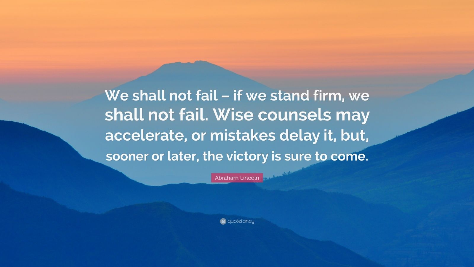 "Abraham Lincoln Quote: ""We shall not fail – if we stand firm, we shall not fail. Wise counsels may accelerate, or mistakes delay it, but, sooner or later, the victory is sure to come."""