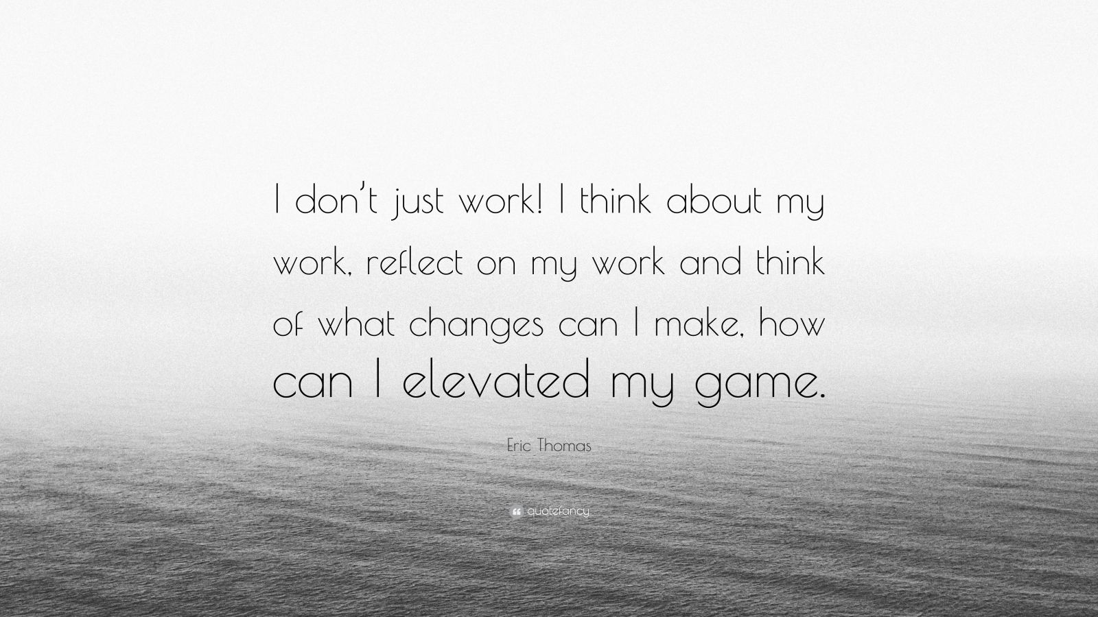"Eric Thomas Quote: ""I don't just work! I think about my work, reflect on my work and think of what changes can I make, how can I elevated my game."""