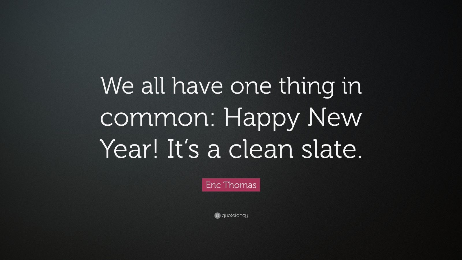 "Eric Thomas Quote: ""We all have one thing in common: Happy New Year! It's a clean slate."""