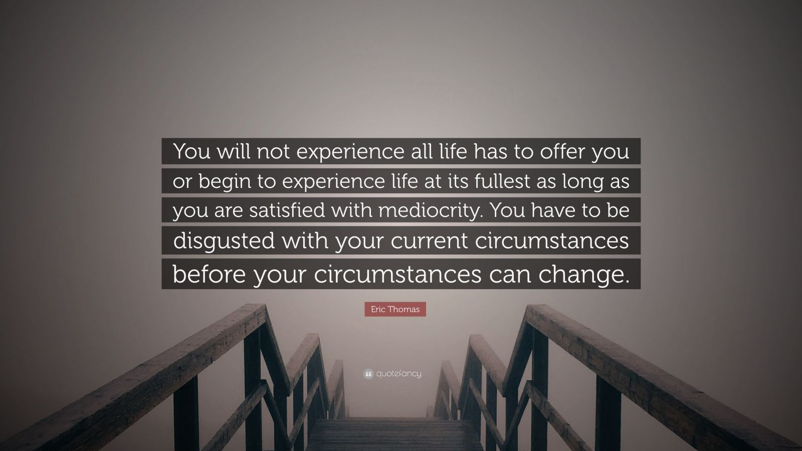 """Eric Thomas Quote: """"You will not experience all life has to offer you or begin to experience life at its fullest as long as you are satisfied with mediocrity. You have to be disgusted with your current circumstances before your circumstances can change."""""""