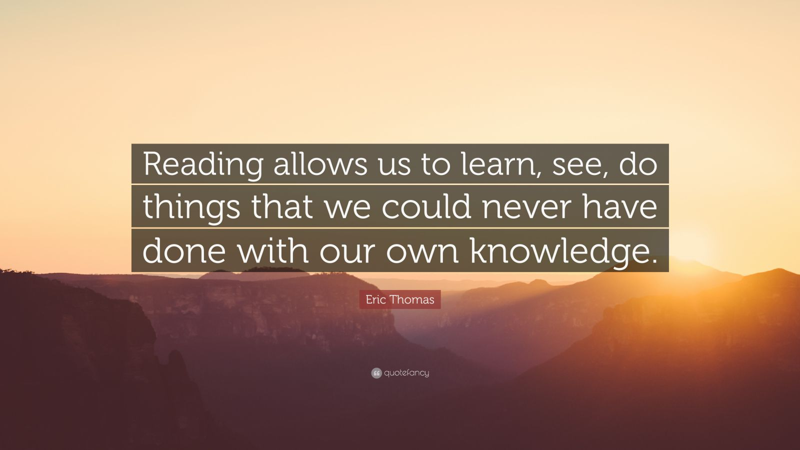 "Eric Thomas Quote: ""Reading allows us to learn, see, do things that we could never have done with our own knowledge."""