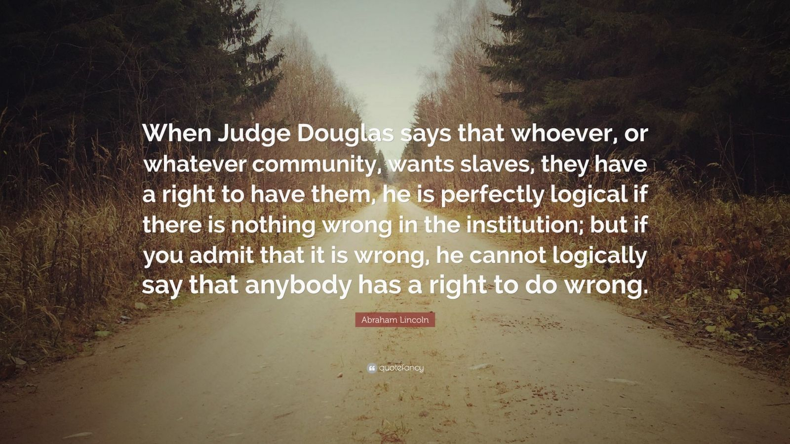 "Abraham Lincoln Quote: ""When Judge Douglas says that whoever, or whatever community, wants slaves, they have a right to have them, he is perfectly logical if there is nothing wrong in the institution; but if you admit that it is wrong, he cannot logically say that anybody has a right to do wrong."""