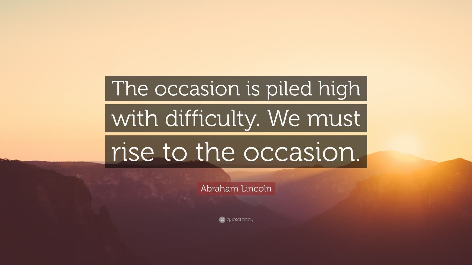 "Abraham Lincoln Quote: ""The occasion is piled high with difficulty. We must rise to the occasion."""