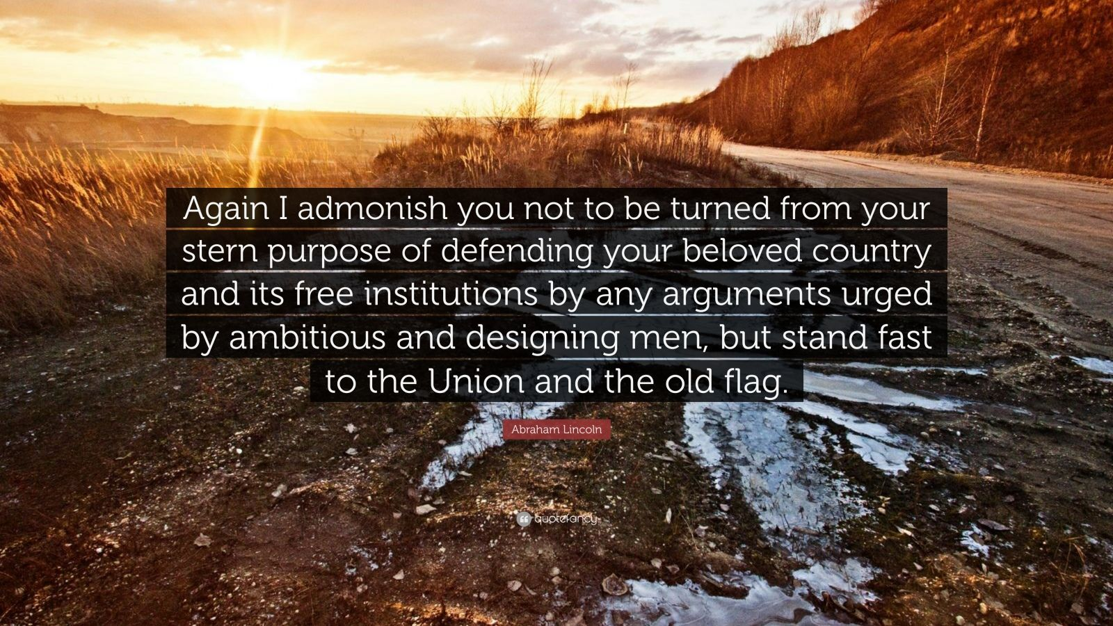 """Abraham Lincoln Quote: """"Again I admonish you not to be turned from your stern purpose of defending your beloved country and its free institutions by any arguments urged by ambitious and designing men, but stand fast to the Union and the old flag."""""""
