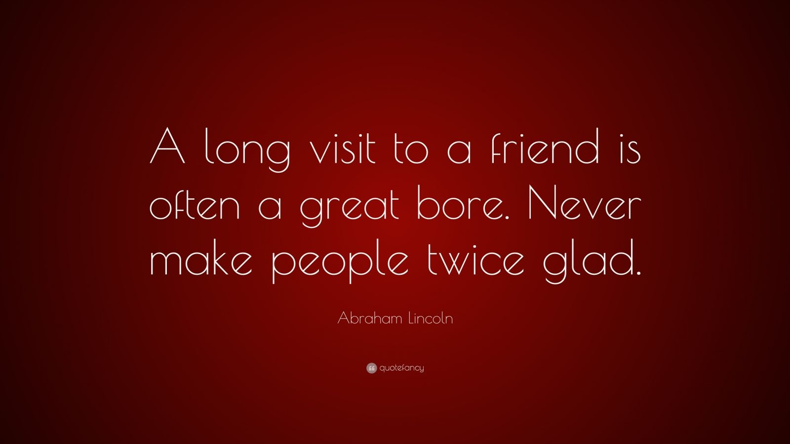 """Abraham Lincoln Quote: """"A long visit to a friend is often a great bore. Never make people twice glad."""""""