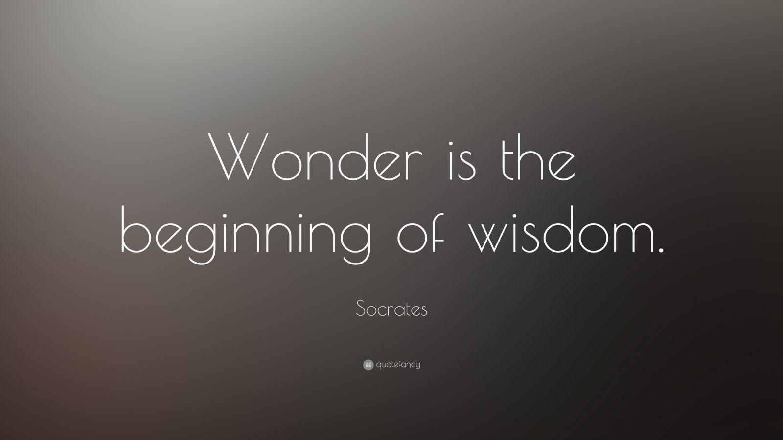 "Socrates Quote: ""Wonder is the beginning of wisdom."""