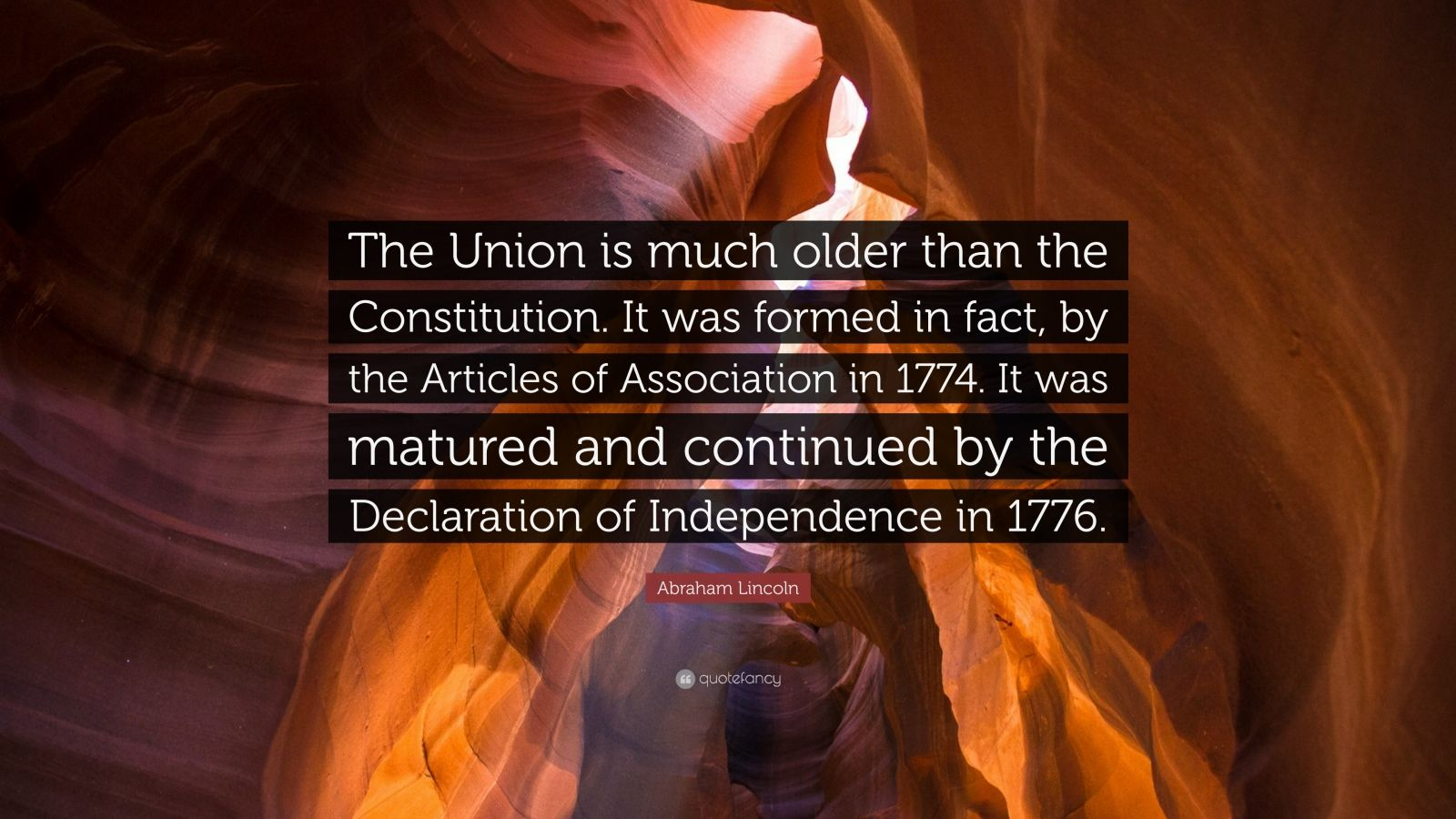 """Abraham Lincoln Quote: """"The Union is much older than the Constitution. It was formed in fact, by the Articles of Association in 1774. It was matured and continued by the Declaration of Independence in 1776."""""""