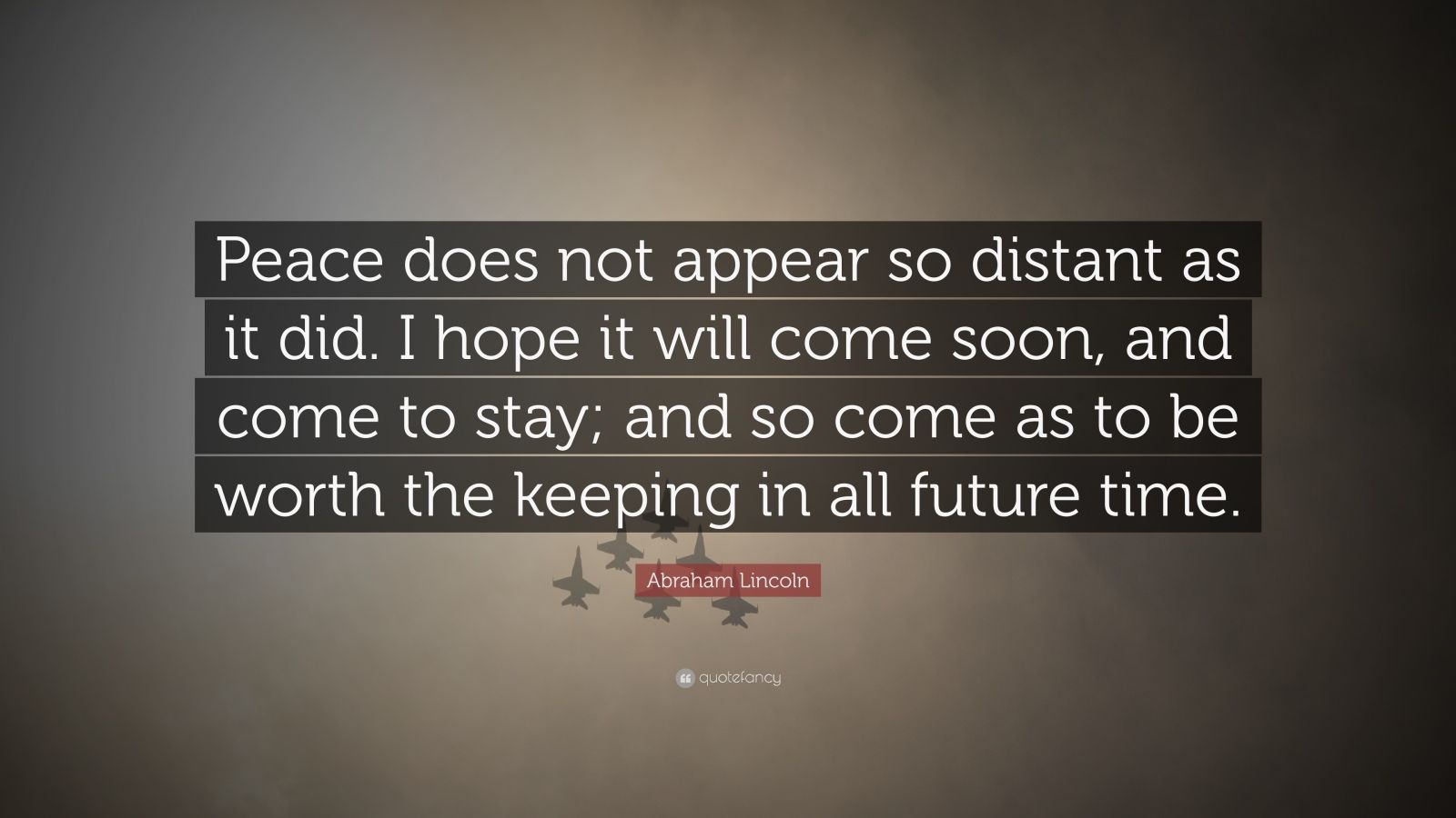 """Abraham Lincoln Quote: """"Peace does not appear so distant as it did. I hope it will come soon, and come to stay; and so come as to be worth the keeping in all future time."""""""