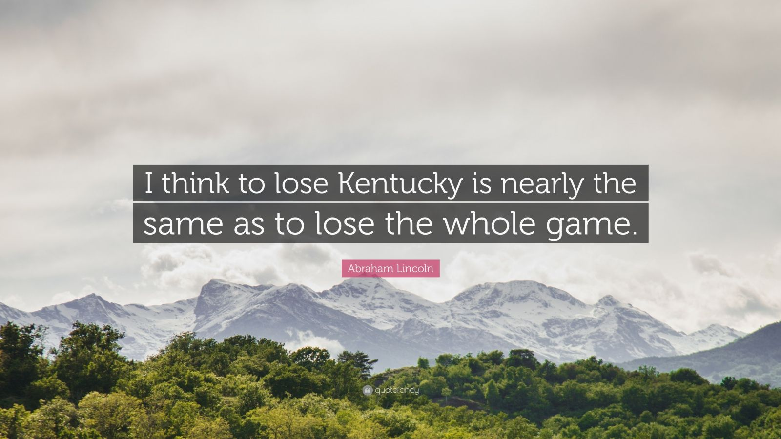 """Abraham Lincoln Quote: """"I think to lose Kentucky is nearly the same as to lose the whole game."""""""