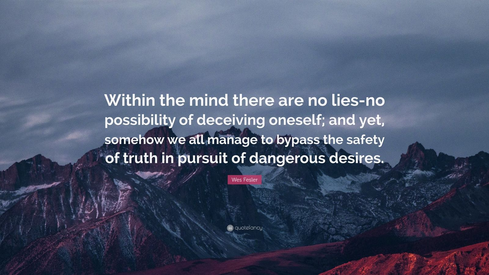 """Wes Fesler Quote: """"Within the mind there are no lies-no possibility of deceiving oneself; and yet, somehow we all manage to bypass the safety of truth in pursuit of dangerous desires."""""""