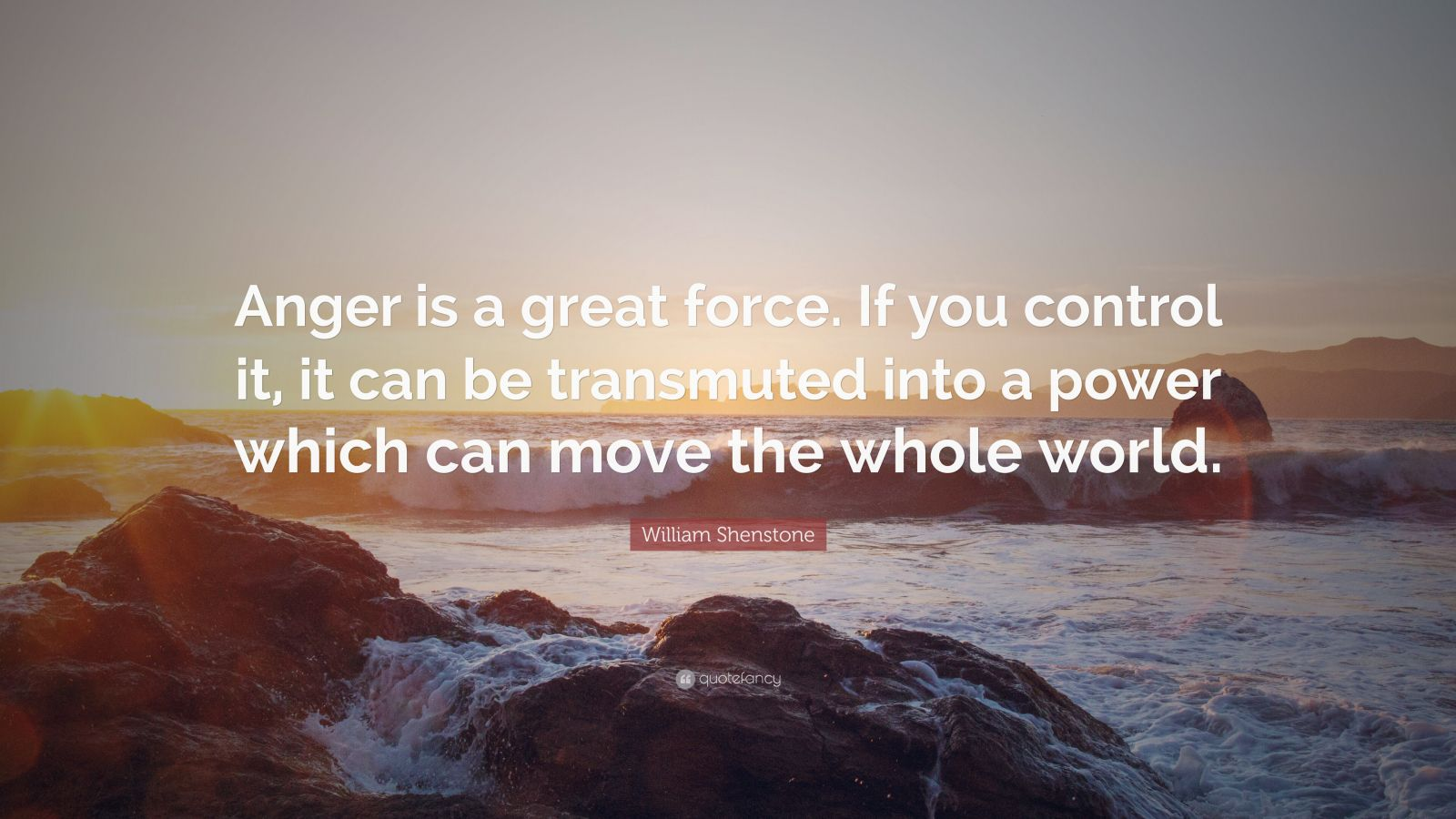 """William Shenstone Quote: """"Anger is a great force. If you control it, it can be transmuted into a power which can move the whole world."""""""